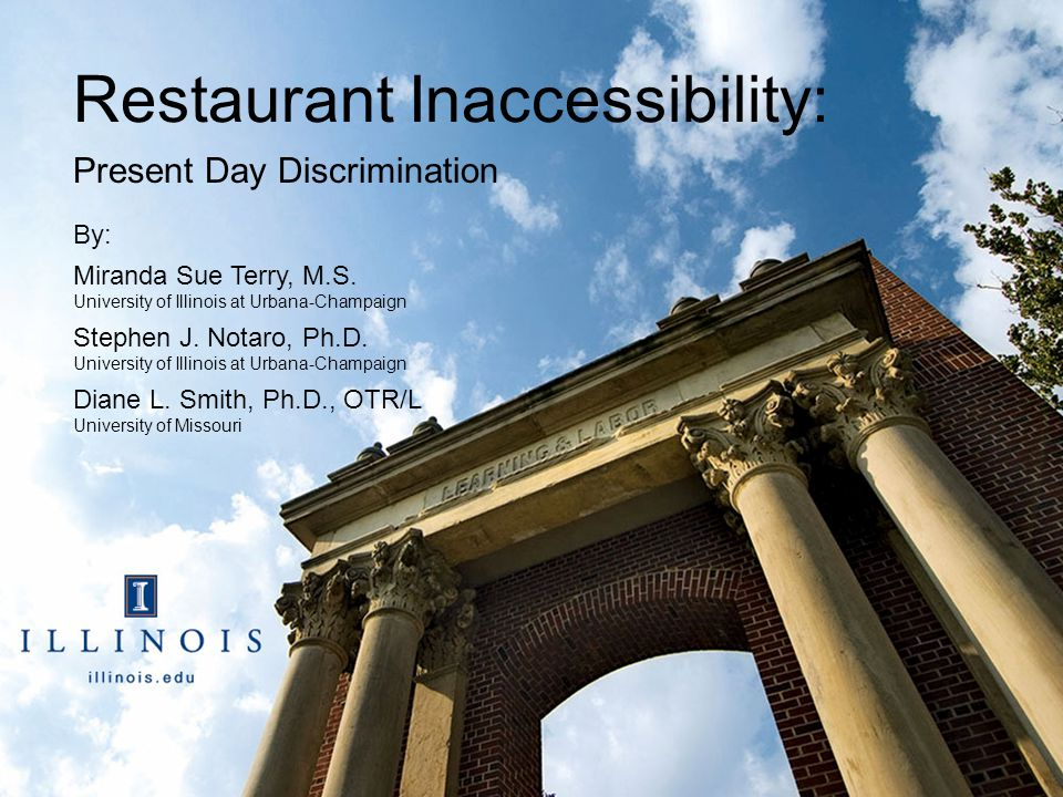 Restaurant Inaccessibility: Present Day Discrimination By: Miranda Sue Terry, M.S. University of Illinois at Urbana-Champaign Stephen J. Notaro, Ph.D.
