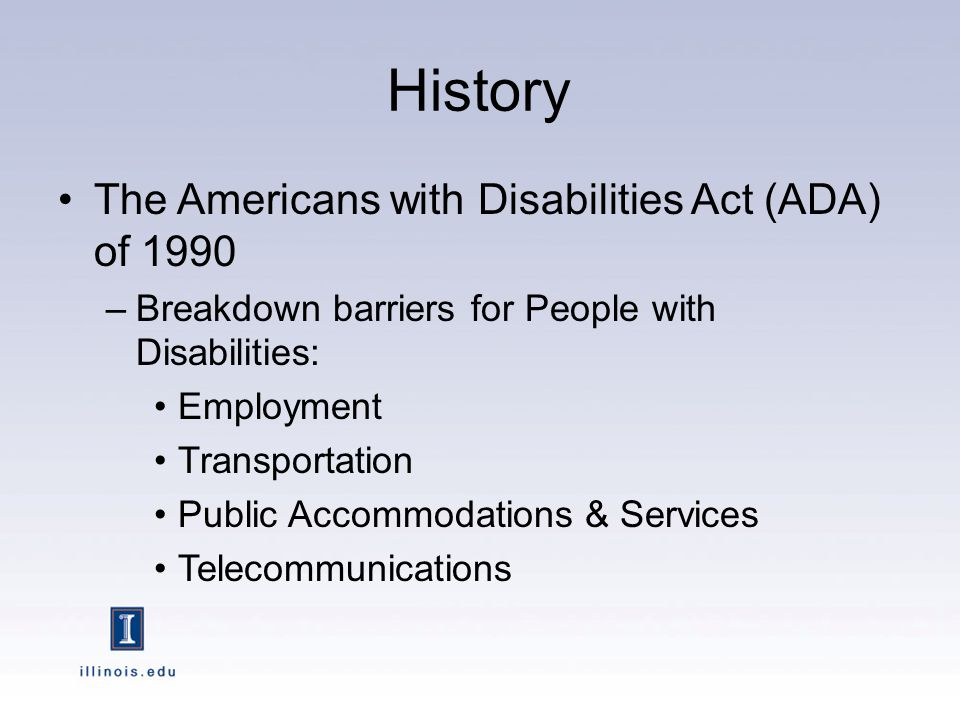 History The Americans with Disabilities Act (ADA) of 1990 –Breakdown barriers for People with Disabilities: Employment Transportation Public Accommodations & Services Telecommunications
