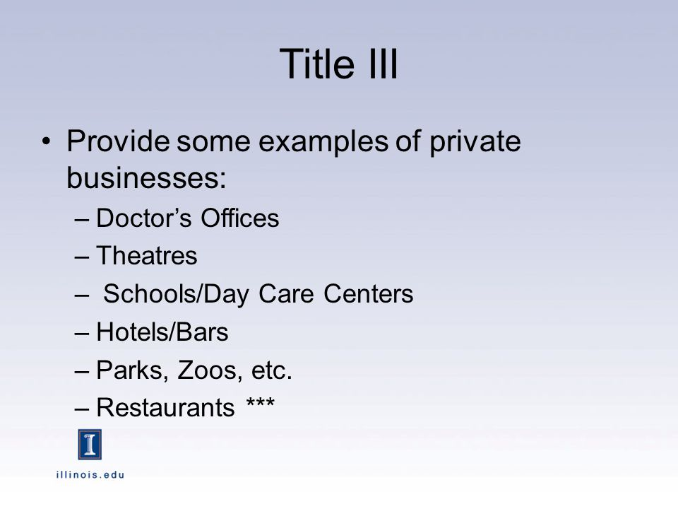 Title III Provide some examples of private businesses: –Doctors Offices –Theatres – Schools/Day Care Centers –Hotels/Bars –Parks, Zoos, etc.