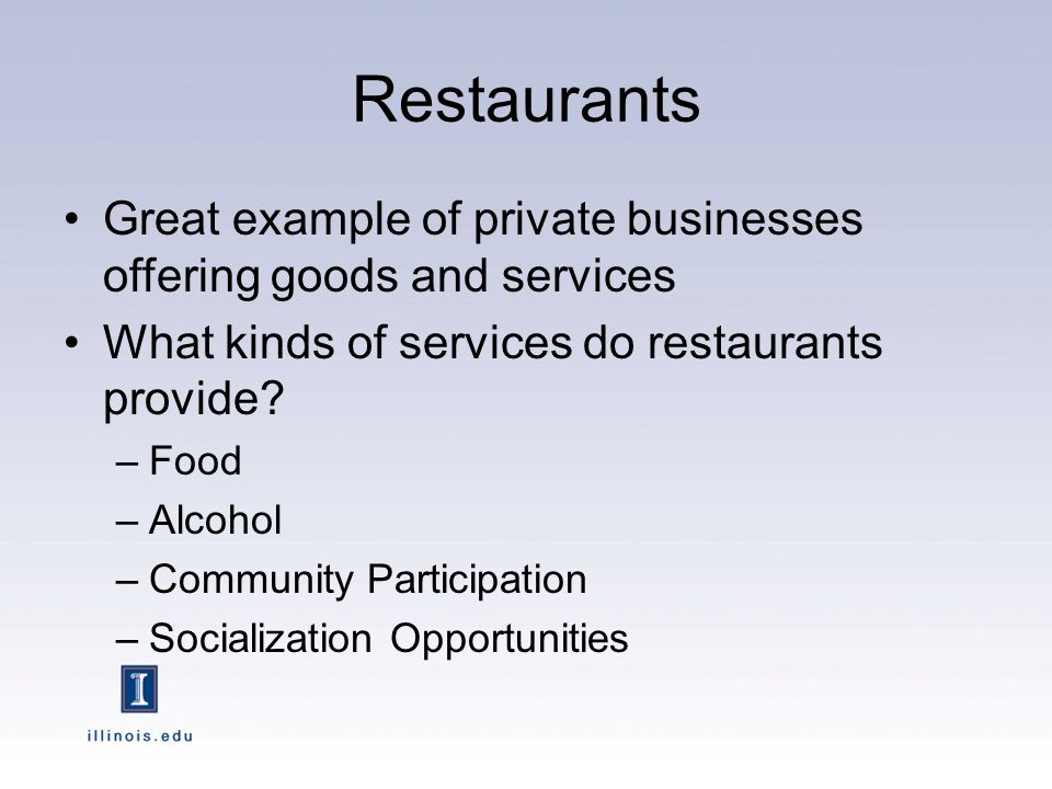 Restaurants Great example of private businesses offering goods and services What kinds of services do restaurants provide.