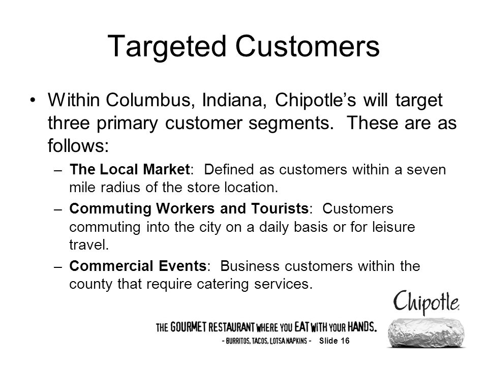 Slide 16 Targeted Customers Within Columbus, Indiana, Chipotles will target three primary customer segments.
