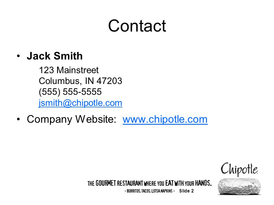 Slide 2 Contact Jack Smith 123 Mainstreet Columbus, IN 47203 (555) 555-5555 jsmith@chipotle.com jsmith@chipotle.com Company Website: www.chipotle.comwww.chipotle.com