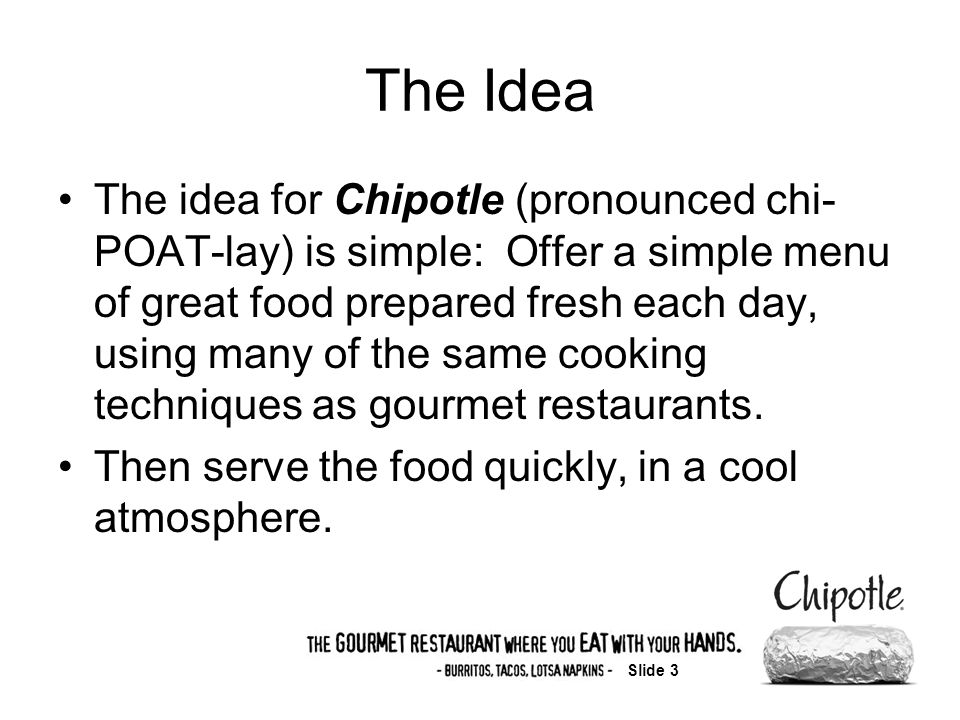 Slide 3 The Idea The idea for Chipotle (pronounced chi- POAT-lay) is simple: Offer a simple menu of great food prepared fresh each day, using many of the same cooking techniques as gourmet restaurants.