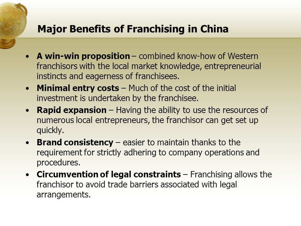 Major Benefits of Franchising in China A win-win proposition – combined know-how of Western franchisors with the local market knowledge, entrepreneuri