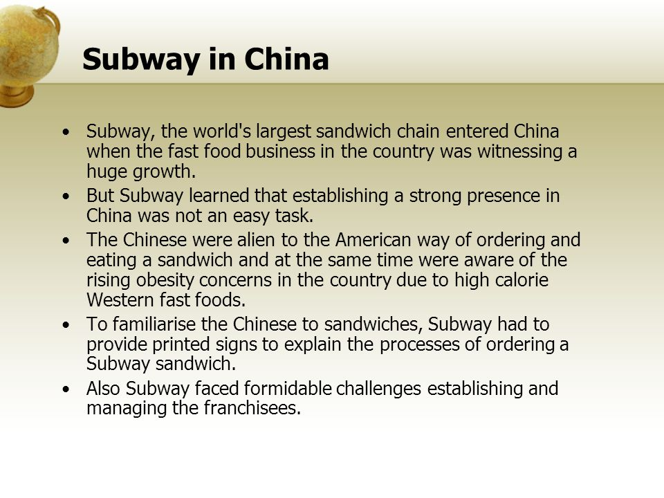 Subway in China Subway, the world's largest sandwich chain entered China when the fast food business in the country was witnessing a huge growth. But