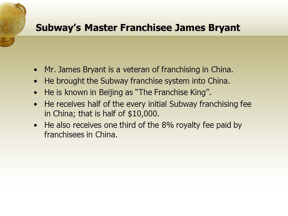 Subways Master Franchisee James Bryant Mr. James Bryant is a veteran of franchising in China. He brought the Subway franchise system into China. He is