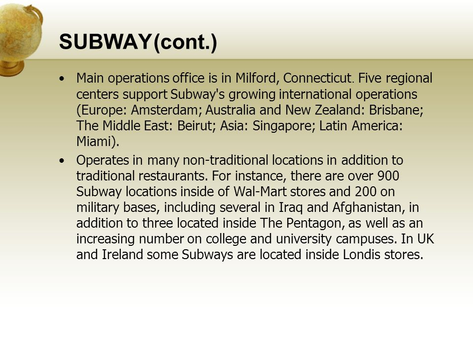 SUBWAY(cont.) Main operations office is in Milford, Connecticut. Five regional centers support Subway's growing international operations (Europe: Amst