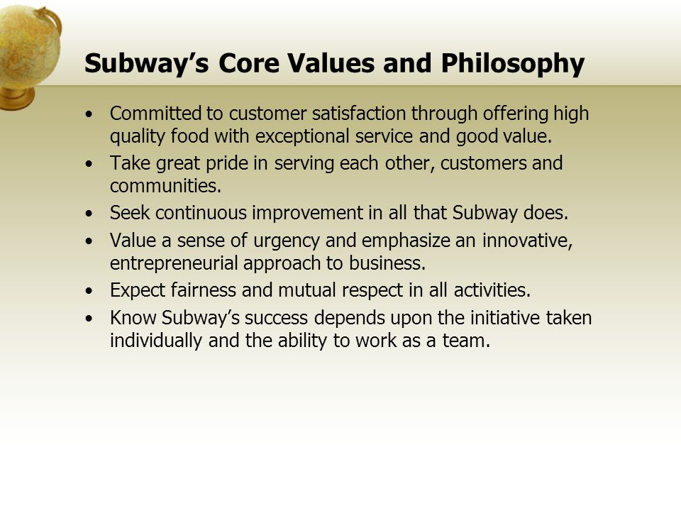 Subways Core Values and Philosophy Committed to customer satisfaction through offering high quality food with exceptional service and good value. Take