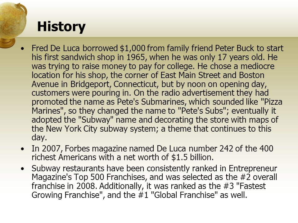 History Fred De Luca borrowed $1,000 from family friend Peter Buck to start his first sandwich shop in 1965, when he was only 17 years old. He was try