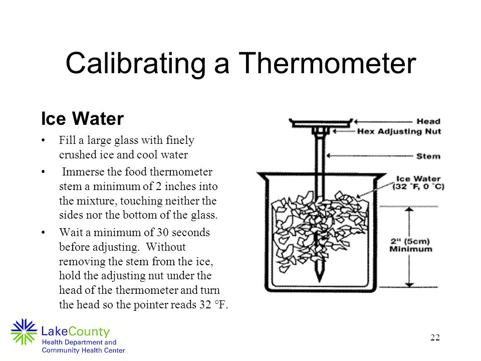 22 Calibrating a Thermometer Ice Water Fill a large glass with finely crushed ice and cool water Immerse the food thermometer stem a minimum of 2 inches into the mixture, touching neither the sides nor the bottom of the glass.