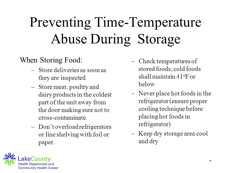7 Preventing Time-Temperature Abuse During Storage When Storing Food: –Store deliveries as soon as they are inspected –Store meat, poultry and dairy products in the coldest part of the unit away from the door making sure not to cross-contaminate.