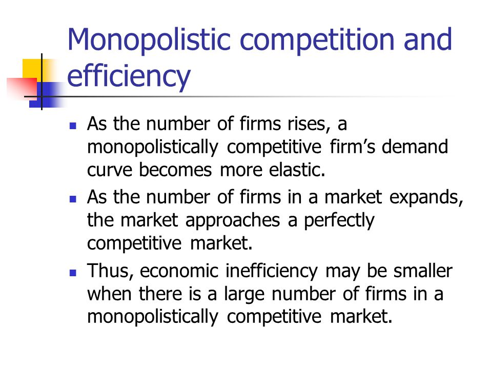 Monopolistic competition and efficiency As the number of firms rises, a monopolistically competitive firms demand curve becomes more elastic. As the n