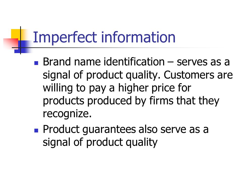 Imperfect information Brand name identification – serves as a signal of product quality. Customers are willing to pay a higher price for products prod