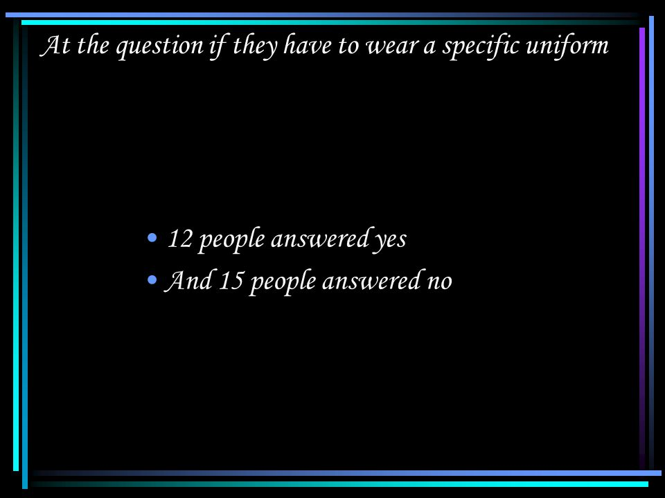 At the question if they have to wear a specific uniform 12 people answered yes And 15 people answered no