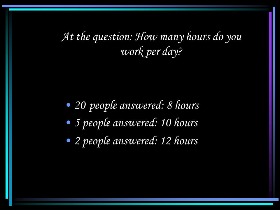 At the question: How many hours do you work per day.