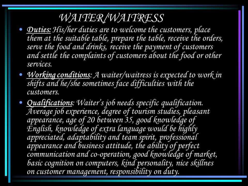 WAITER/WAITRESS Duties: His/her duties are to welcome the customers, place them at the suitable table, prepare the table, receive the orders, serve the food and drinks, receive the payment of customers and settle the complaints of customers about the food or other services.