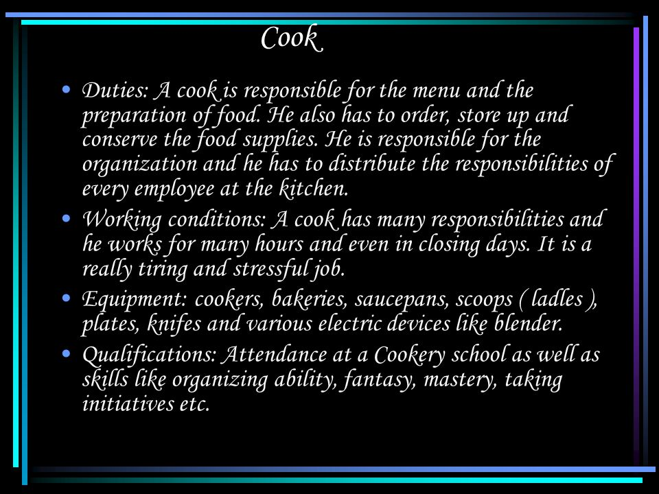 Cook Duties: A cook is responsible for the menu and the preparation of food.