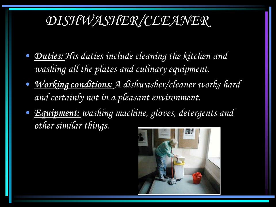 DISHWASHER/CLEANER Duties: His duties include cleaning the kitchen and washing all the plates and culinary equipment.
