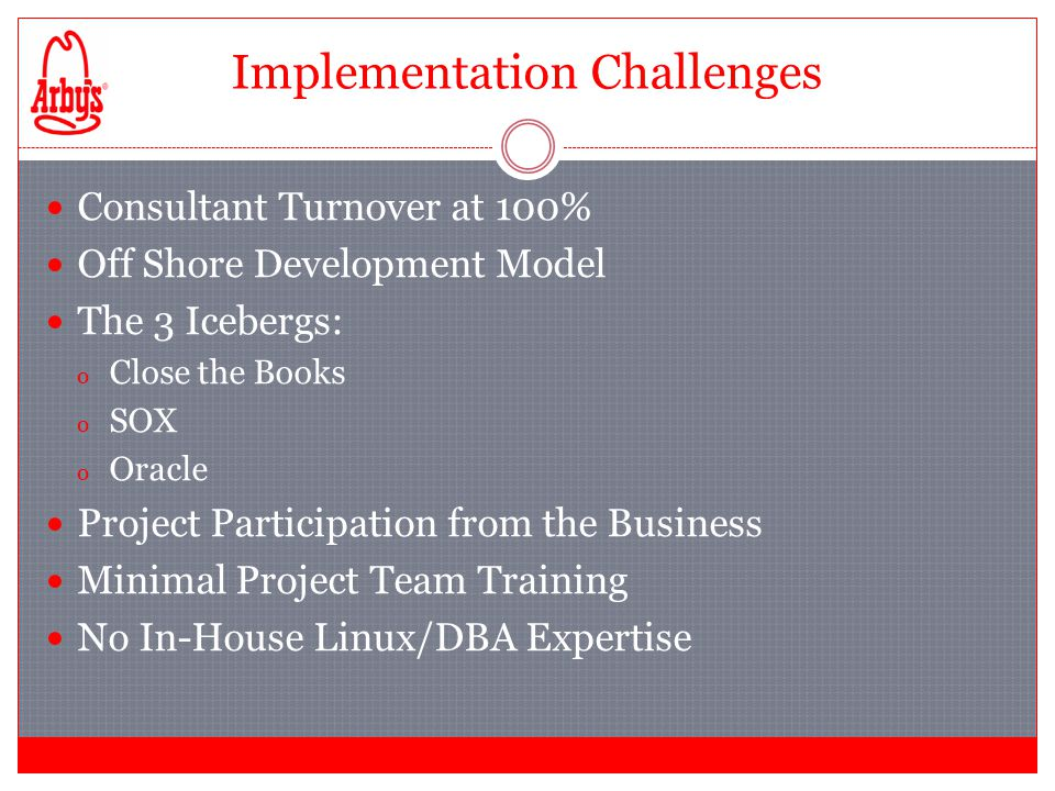 Implementation Challenges Consultant Turnover at 100% Off Shore Development Model The 3 Icebergs: o Close the Books o SOX o Oracle Project Participation from the Business Minimal Project Team Training No In-House Linux/DBA Expertise