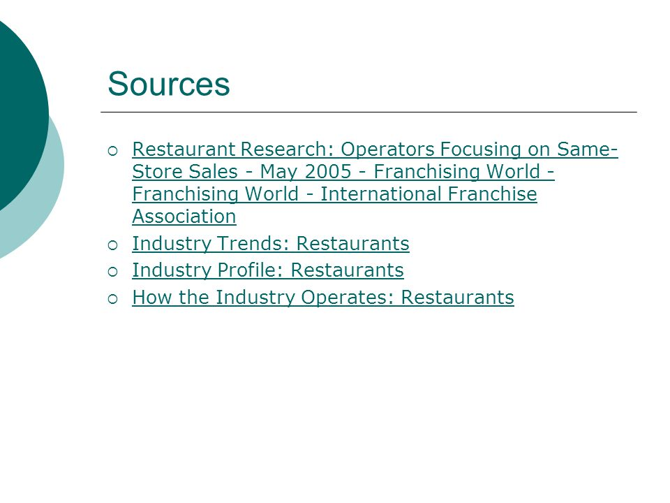Sources Restaurant Research: Operators Focusing on Same- Store Sales - May 2005 - Franchising World - Franchising World - International Franchise Association Restaurant Research: Operators Focusing on Same- Store Sales - May 2005 - Franchising World - Franchising World - International Franchise Association Industry Trends: Restaurants Industry Profile: Restaurants How the Industry Operates: Restaurants