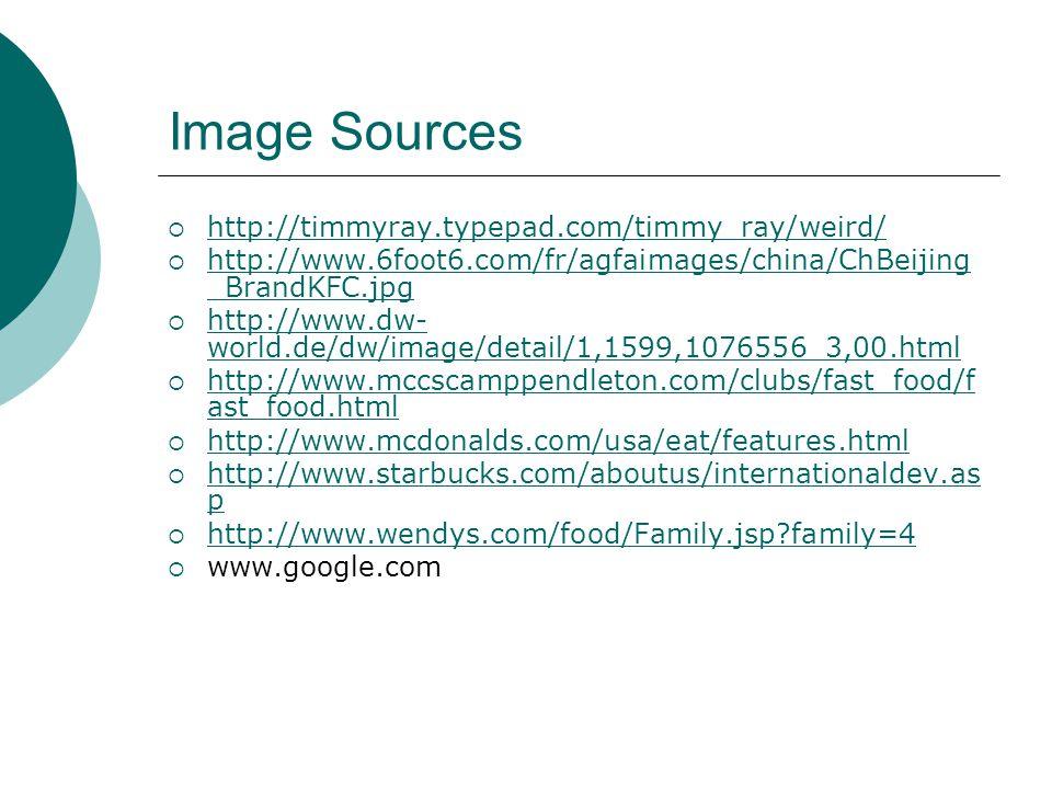 Image Sources http://timmyray.typepad.com/timmy_ray/weird/ http://www.6foot6.com/fr/agfaimages/china/ChBeijing _BrandKFC.jpg http://www.6foot6.com/fr/agfaimages/china/ChBeijing _BrandKFC.jpg http://www.dw- world.de/dw/image/detail/1,1599,1076556_3,00.html http://www.dw- world.de/dw/image/detail/1,1599,1076556_3,00.html http://www.mccscamppendleton.com/clubs/fast_food/f ast_food.html http://www.mccscamppendleton.com/clubs/fast_food/f ast_food.html http://www.mcdonalds.com/usa/eat/features.html http://www.starbucks.com/aboutus/internationaldev.as p http://www.starbucks.com/aboutus/internationaldev.as p http://www.wendys.com/food/Family.jsp family=4 www.google.com