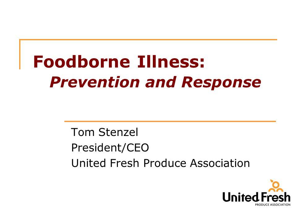 Foodborne Illness: Prevention and Response Tom Stenzel President/CEO United Fresh Produce Association