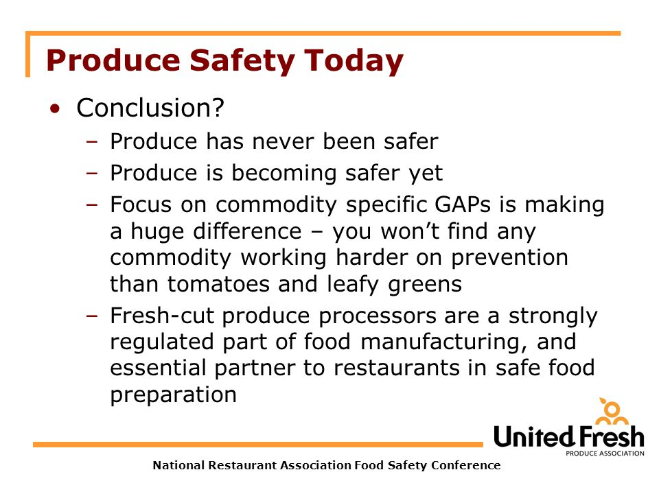 National Restaurant Association Food Safety Conference Produce Safety Today Conclusion? –Produce has never been safer –Produce is becoming safer yet –