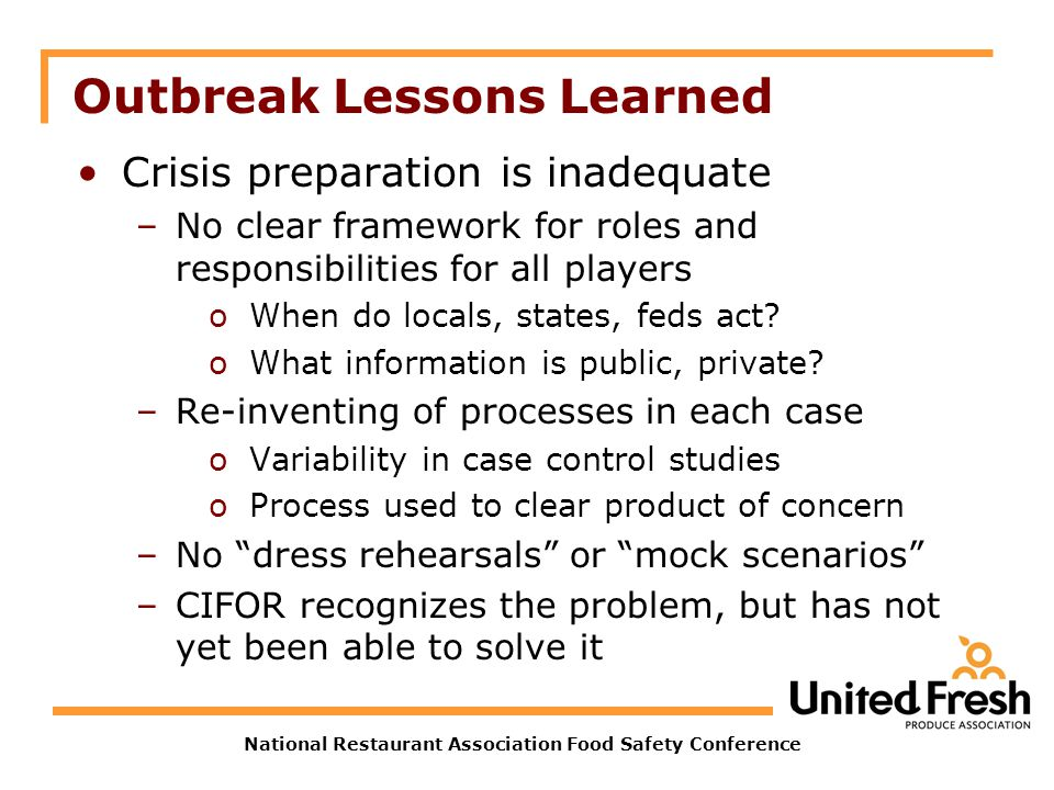 National Restaurant Association Food Safety Conference Outbreak Lessons Learned Crisis preparation is inadequate –No clear framework for roles and responsibilities for all players oWhen do locals, states, feds act.