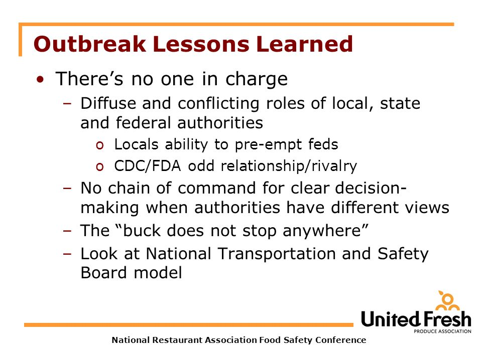 National Restaurant Association Food Safety Conference Outbreak Lessons Learned Theres no one in charge –Diffuse and conflicting roles of local, state and federal authorities oLocals ability to pre-empt feds oCDC/FDA odd relationship/rivalry –No chain of command for clear decision- making when authorities have different views –The buck does not stop anywhere –Look at National Transportation and Safety Board model