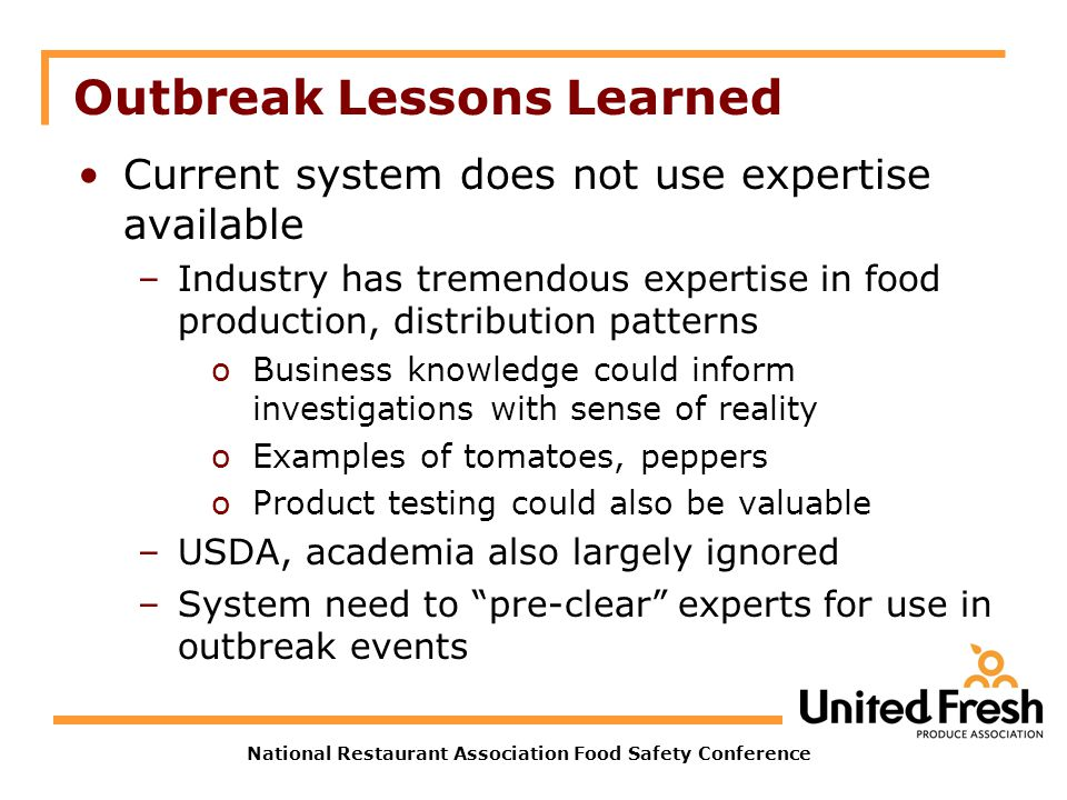 National Restaurant Association Food Safety Conference Outbreak Lessons Learned Current system does not use expertise available –Industry has tremendo