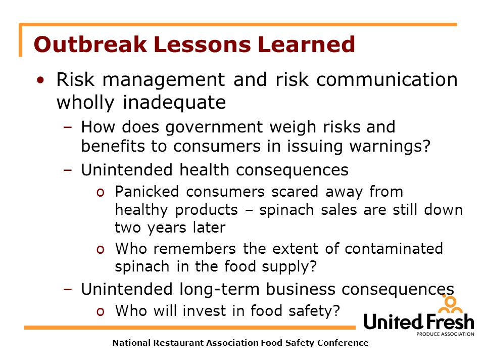National Restaurant Association Food Safety Conference Outbreak Lessons Learned Risk management and risk communication wholly inadequate –How does government weigh risks and benefits to consumers in issuing warnings.