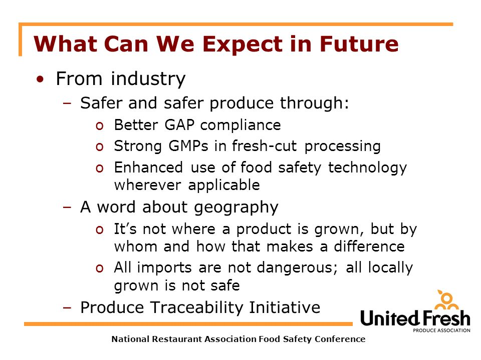 National Restaurant Association Food Safety Conference What Can We Expect in Future From industry –Safer and safer produce through: oBetter GAP compli