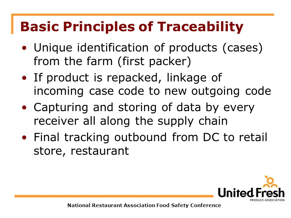 National Restaurant Association Food Safety Conference Basic Principles of Traceability Unique identification of products (cases) from the farm (first packer) If product is repacked, linkage of incoming case code to new outgoing code Capturing and storing of data by every receiver all along the supply chain Final tracking outbound from DC to retail store, restaurant