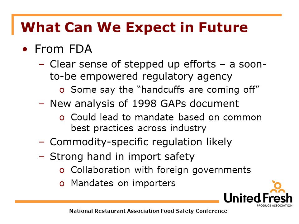 National Restaurant Association Food Safety Conference What Can We Expect in Future From FDA –Clear sense of stepped up efforts – a soon- to-be empowe