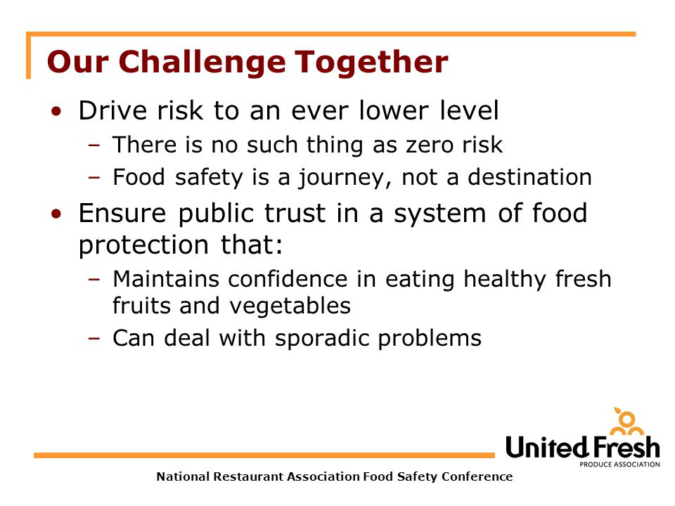 National Restaurant Association Food Safety Conference Our Challenge Together Drive risk to an ever lower level –There is no such thing as zero risk –Food safety is a journey, not a destination Ensure public trust in a system of food protection that: –Maintains confidence in eating healthy fresh fruits and vegetables –Can deal with sporadic problems