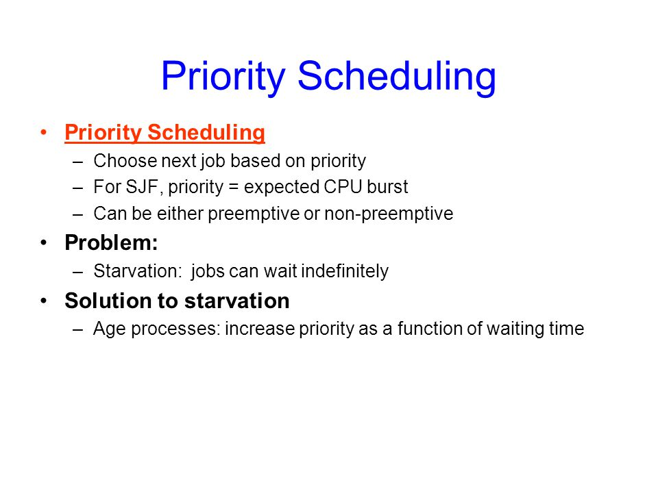 Priority Scheduling –Choose next job based on priority –For SJF, priority = expected CPU burst –Can be either preemptive or non-preemptive Problem: –Starvation: jobs can wait indefinitely Solution to starvation –Age processes: increase priority as a function of waiting time