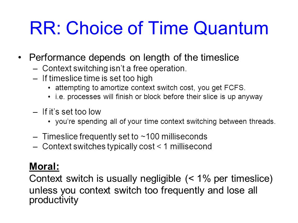 RR: Choice of Time Quantum Performance depends on length of the timeslice –Context switching isnt a free operation.