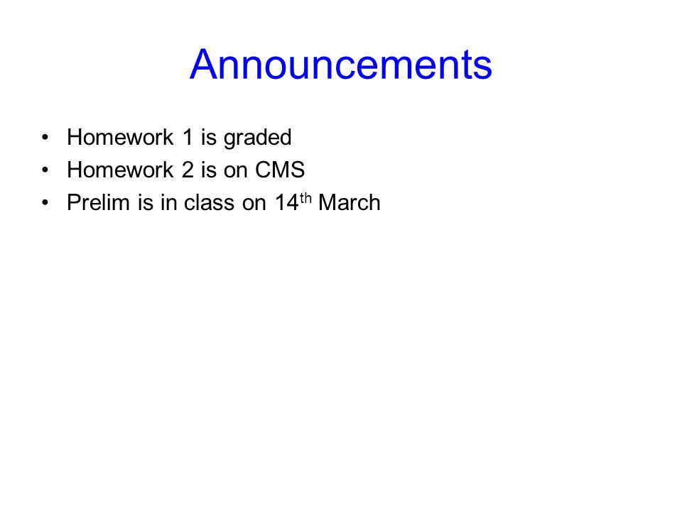 Announcements Homework 1 is graded Homework 2 is on CMS Prelim is in class on 14 th March