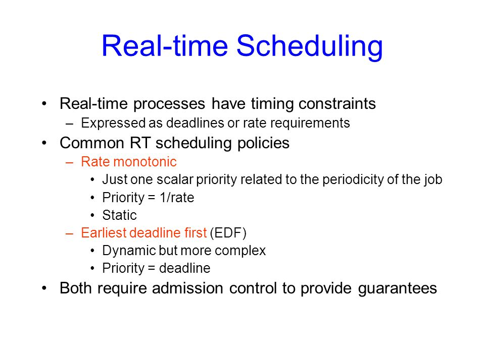 Real-time Scheduling Real-time processes have timing constraints –Expressed as deadlines or rate requirements Common RT scheduling policies –Rate monotonic Just one scalar priority related to the periodicity of the job Priority = 1/rate Static –Earliest deadline first (EDF) Dynamic but more complex Priority = deadline Both require admission control to provide guarantees