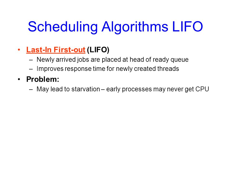 Scheduling Algorithms LIFO Last-In First-out (LIFO) –Newly arrived jobs are placed at head of ready queue –Improves response time for newly created threads Problem: –May lead to starvation – early processes may never get CPU