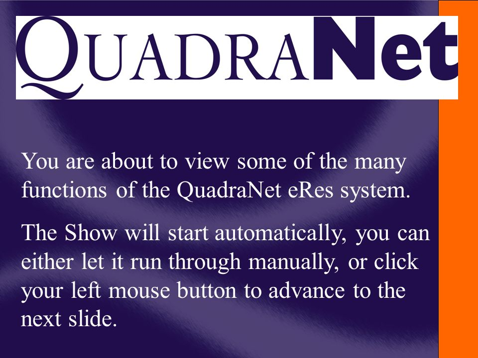 You are about to view some of the many functions of the QuadraNet eRes system. The Show will start automatically, you can either let it run through ma