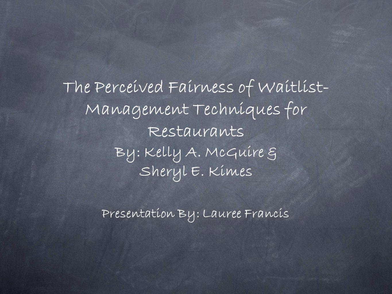 The Perceived Fairness of Waitlist- Management Techniques for Restaurants By: Kelly A. McGuire & Sheryl E. Kimes Presentation By: Lauree Francis
