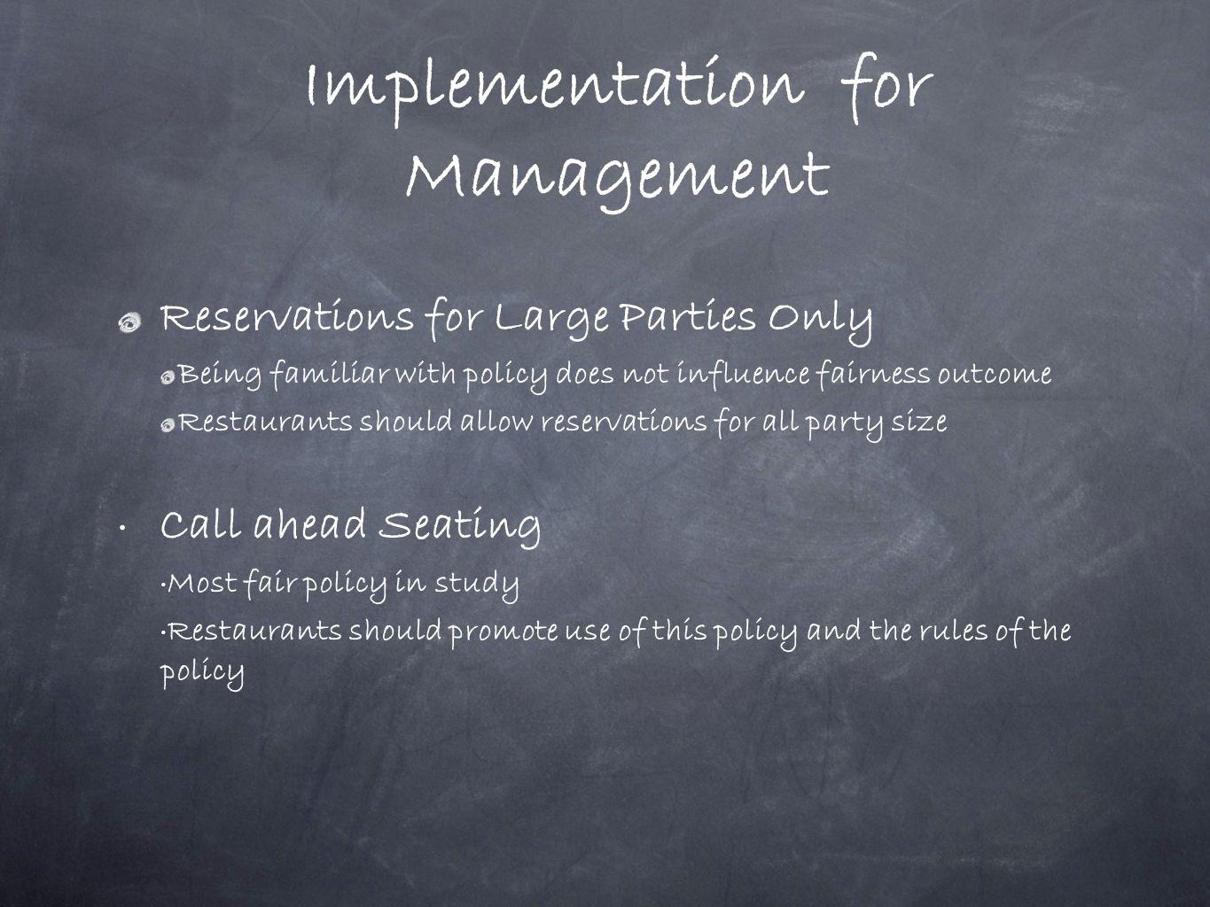 Implementation for Management Reservations for Large Parties Only Being familiar with policy does not influence fairness outcome Restaurants should al