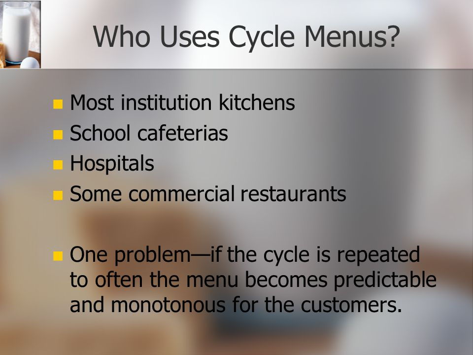 Another Advantage! Cycle menus can provide an advantage to the managers responsible for ordering supplies and preparing work schedules. Food order and