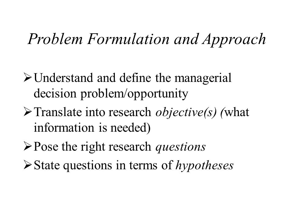 Problem Formulation and Approach Understand and define the managerial decision problem/opportunity Translate into research objective(s) (what information is needed) Pose the right research questions State questions in terms of hypotheses