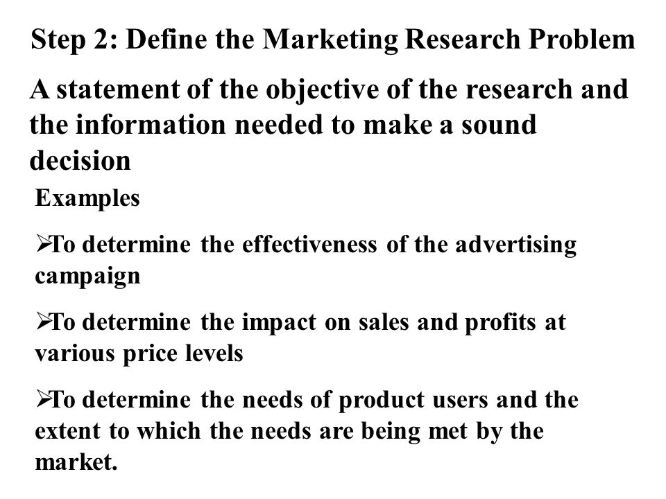 Step 2: Define the Marketing Research Problem A statement of the objective of the research and the information needed to make a sound decision Examples To determine the effectiveness of the advertising campaign To determine the impact on sales and profits at various price levels To determine the needs of product users and the extent to which the needs are being met by the market.