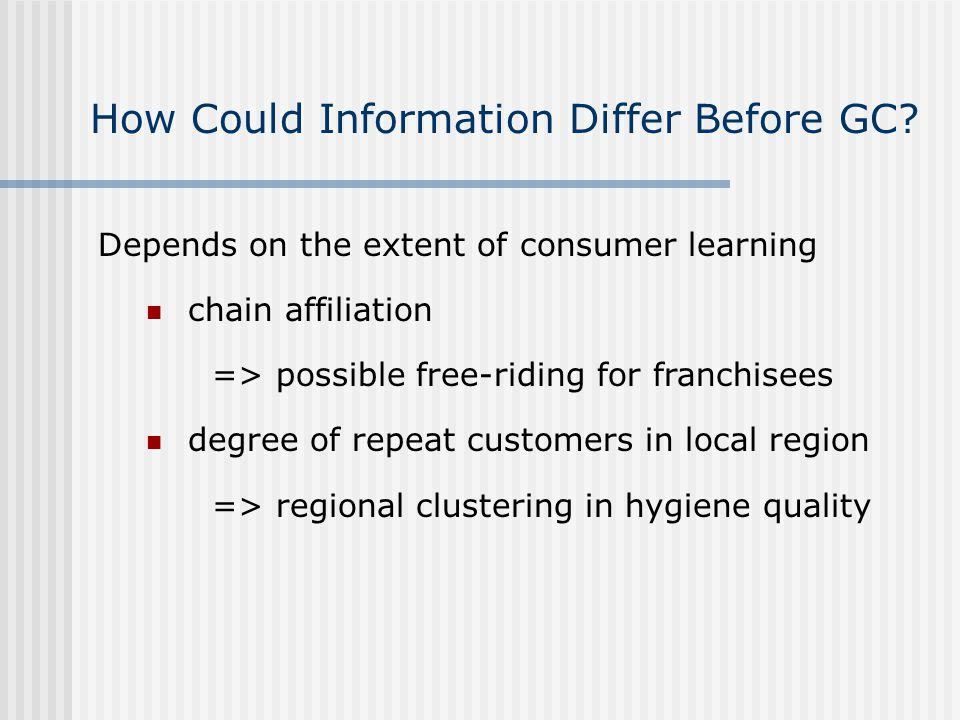 Depends on the extent of consumer learning chain affiliation => possible free-riding for franchisees degree of repeat customers in local region => regional clustering in hygiene quality How Could Information Differ Before GC