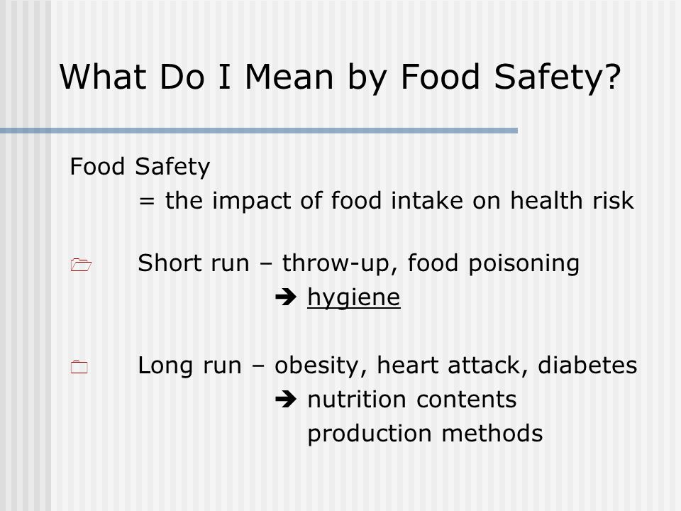 Food Safety = the impact of food intake on health risk Short run – throw-up, food poisoning hygiene Long run – obesity, heart attack, diabetes nutrition contents production methods What Do I Mean by Food Safety