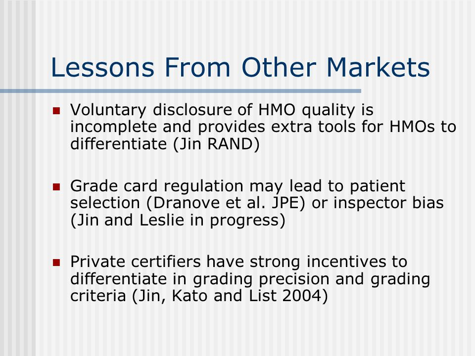 Lessons From Other Markets Voluntary disclosure of HMO quality is incomplete and provides extra tools for HMOs to differentiate (Jin RAND) Grade card regulation may lead to patient selection (Dranove et al.