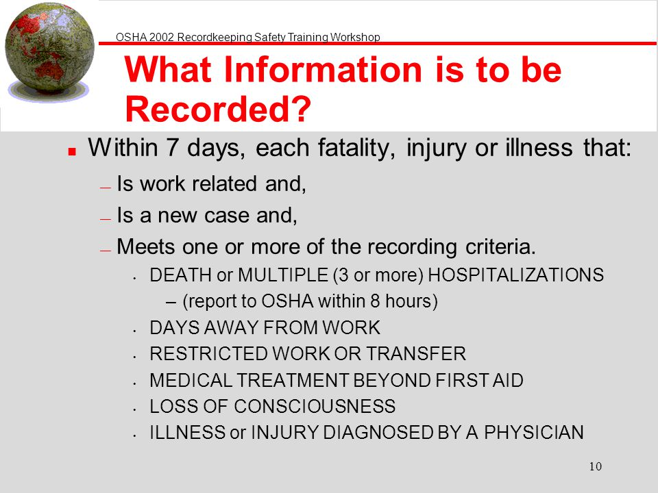 OSHA 2002 Recordkeeping Safety Training Workshop 10 What Information is to be Recorded? n Within 7 days, each fatality, injury or illness that: Is wor